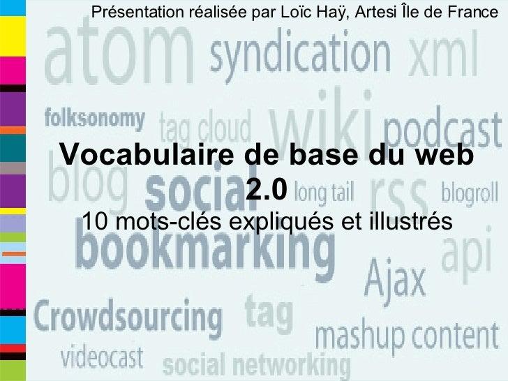 Présentation réalisée par Loïc Haÿ, Artesi Île de France  Vocabulaire de base du web 2.0 10 mots-clés expliqués et illustrés