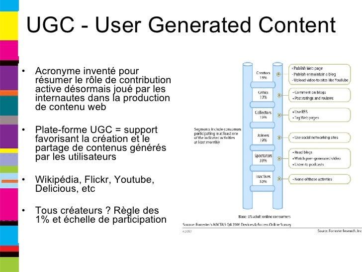 UGC - User Generated Content <ul><li>Acronyme inventé pour résumer le rôle de contribution active désormais joué par les i...