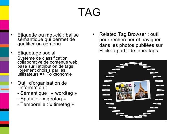TAG <ul><li>Etiquette ou mot-clé : balise sémantique qui permet de qualifier un contenu </li></ul><ul><li>Etiquetage socia...