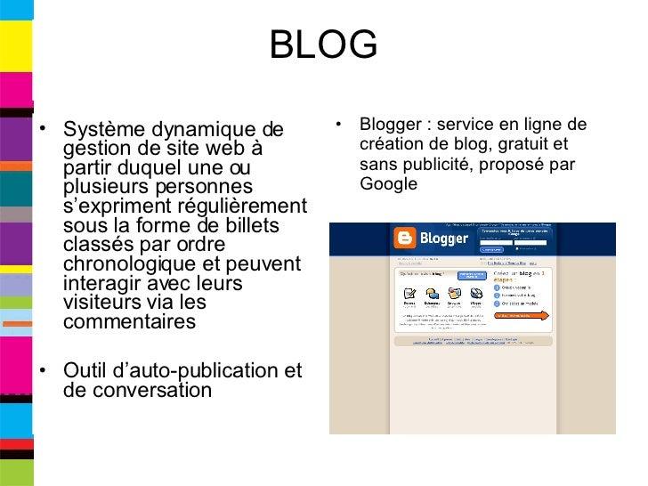 BLOG <ul><li>Système dynamique de gestion de site web à partir duquel une ou plusieurs personnes s'expriment régulièrement...