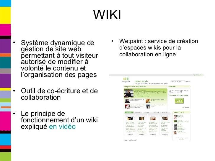 WIKI <ul><li>Système dynamique de gestion de site web permettant à tout visiteur autorisé de modifier à volonté le contenu...