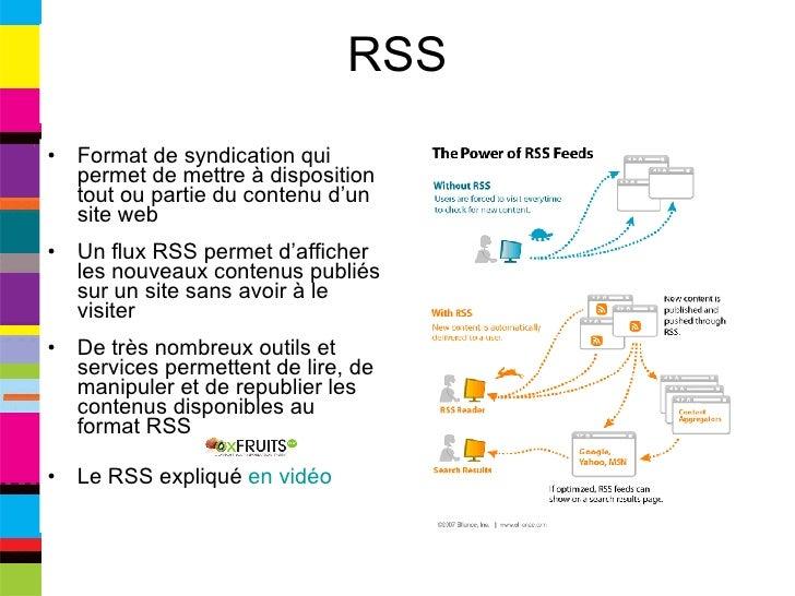 RSS <ul><li>Format de syndication qui permet de mettre à disposition tout ou partie du contenu d'un site web </li></ul><ul...