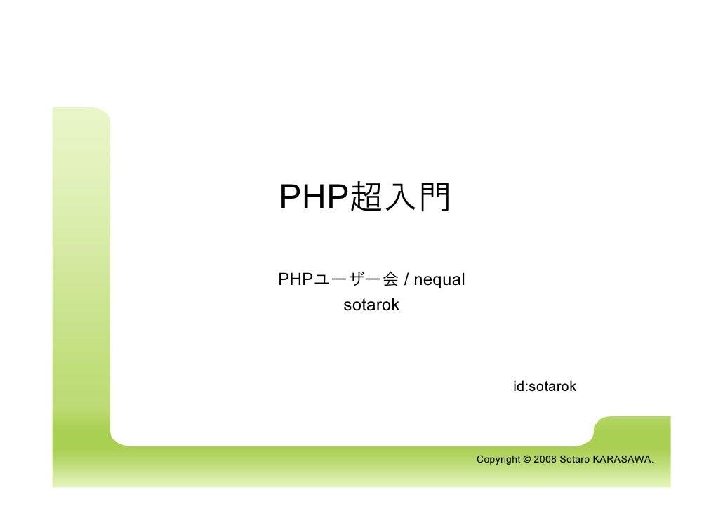 PHP超入門  PHPユーザー会 / nequal      sotarok                              id:sotarok                        Copyright © 2008 Sot...