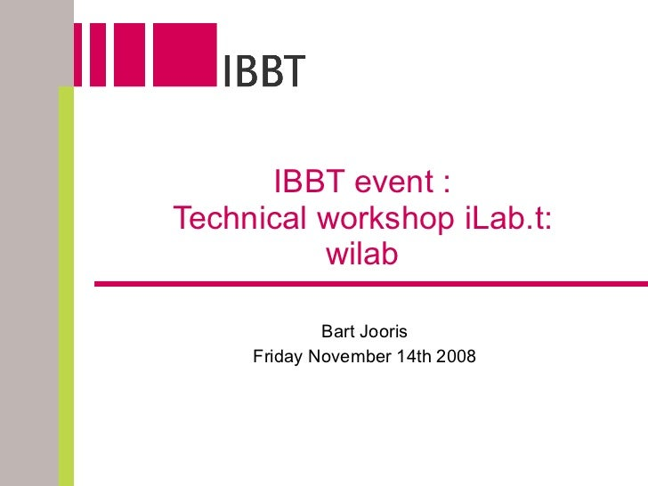 IBBT event :  Technical workshop iLab.t: wilab Bart Jooris Friday November 14th 2008