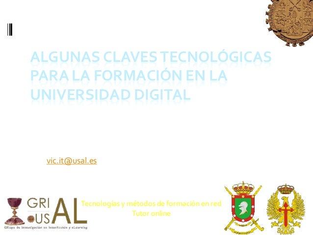 ALGUNAS CLAVESTECNOLÓGICAS PARA LA FORMACIÓN EN LA UNIVERSIDAD DIGITAL Dr. Francisco JoséGarcía Peñalvo Vicerrector de Inn...