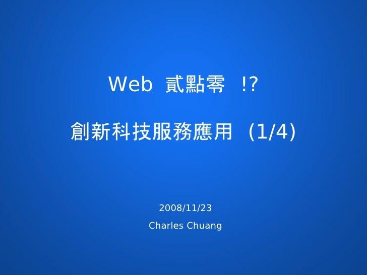 Web 貳點零 !?  創新科技服務應用 (1/4)        2008/11/23     Charles Chuang