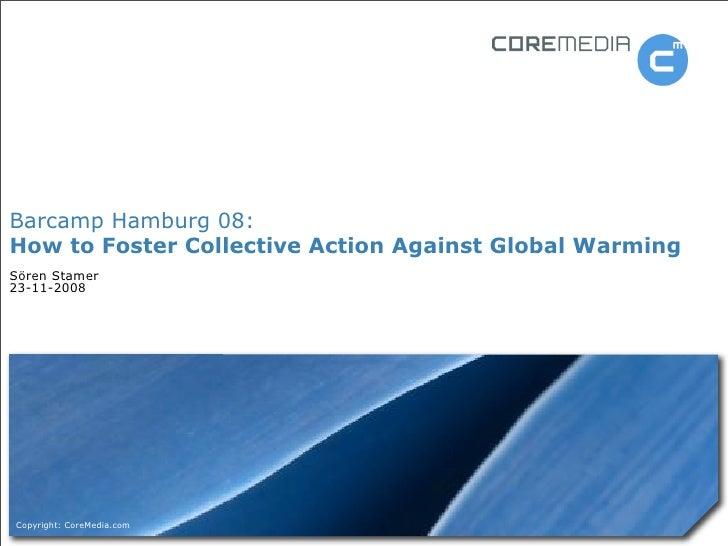 Barcamp Hamburg 08: How to Foster Collective Action Against Global Warming Sören Stamer 23-11-2008     Copyright: CoreMedi...