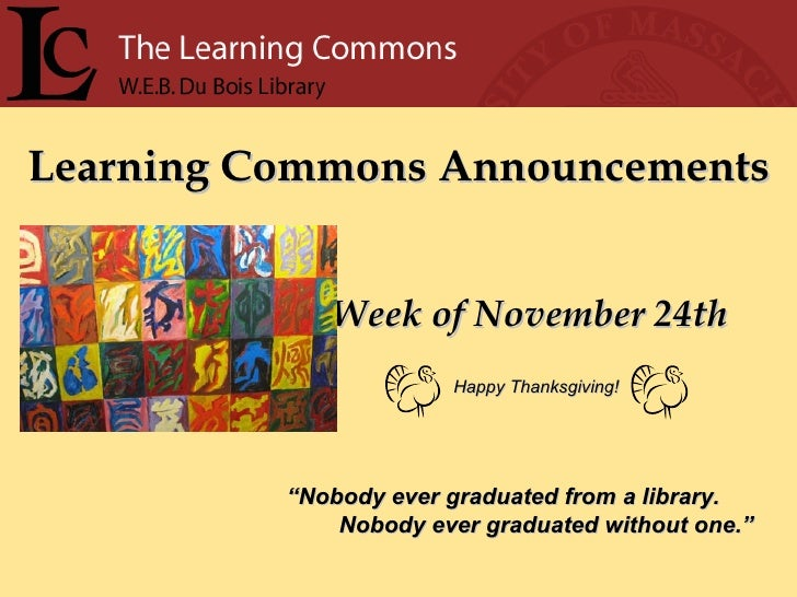 """Learning Commons Announcements Week of November 24th """" Nobody ever graduated from a library. Nobody ever graduated without..."""