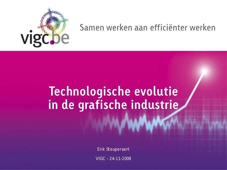 Samen werken aan efficiënter werkenTechnologische evolutiein de grafische industrie          Erik Steuperaert          VIG...