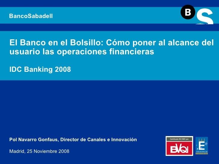 El Banco en el Bolsillo: Cómo poner al alcance del usuario las operaciones financieras IDC Banking 2008 BancoSabadell Pol ...