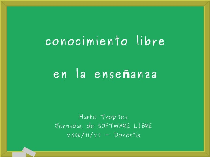 conocimiento libre        en la ense ñanza              Marko Txopitea      Jornadas de SOFTWARE LIBRE         2008/11/27 ...