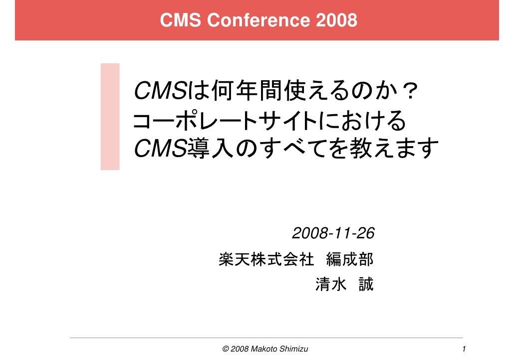 CMS Conference 2008   CMSは何年間使えるのか? コーポレートサイトにおける CMS導入のすべてを教えます                         2008-11-26       楽天株式会社 編成部      ...