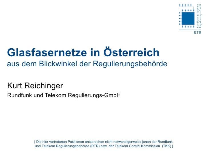 Glasfasernetze in Österreich aus dem Blickwinkel der Regulierungsbehörde Kurt Reichinger Rundfunk und Telekom Regulierungs...