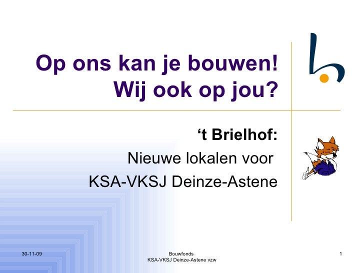 Op ons kan je bouwen! Wij ook op jou? ' t Brielhof: Nieuwe lokalen voor  KSA-VKSJ Deinze-Astene 06-06-09 Bouwfonds  KSA-VK...