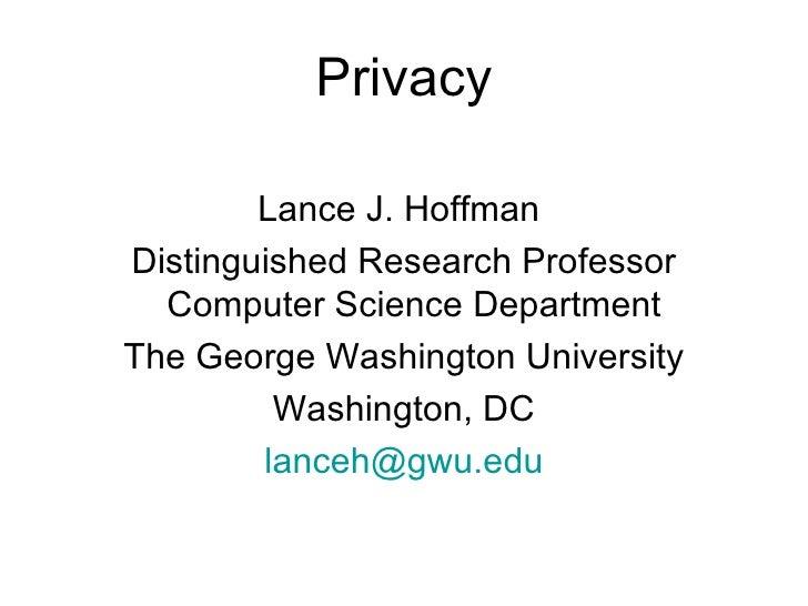 Privacy <ul><li>Lance J. Hoffman  </li></ul><ul><li>Distinguished Research Professor Computer Science Department  </li></u...