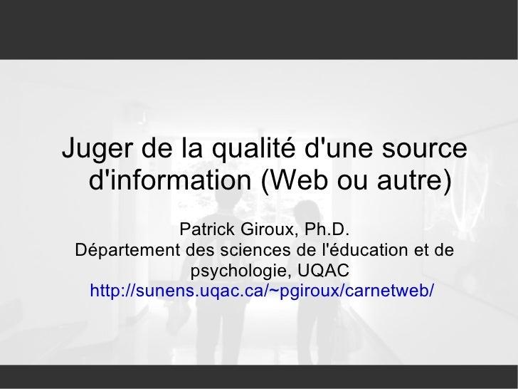 <ul><ul><li>Juger de la qualité d'une source d'information (Web ou autre) </li></ul></ul><ul><ul><li>Patrick Giroux, Ph.D....