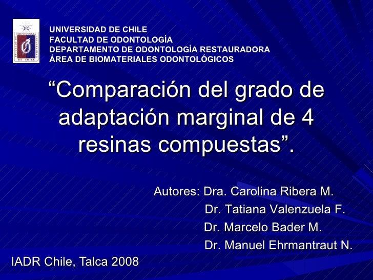""""""" Comparación del grado de adaptación marginal de 4 resinas compuestas"""". IADR Chile, Talca 2008 UNIVERSIDAD DE CHILE FACUL..."""