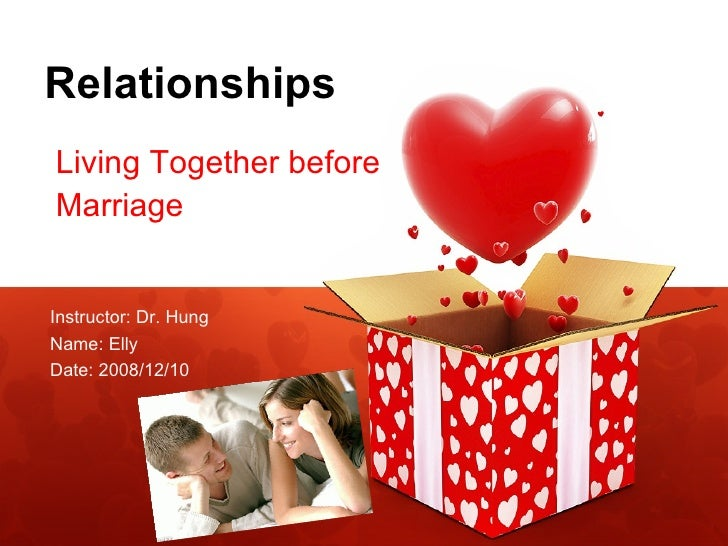 Relationships Living Together before  Marriage Instructor: Dr. Hung Name: Elly  Date: 2008/12/10