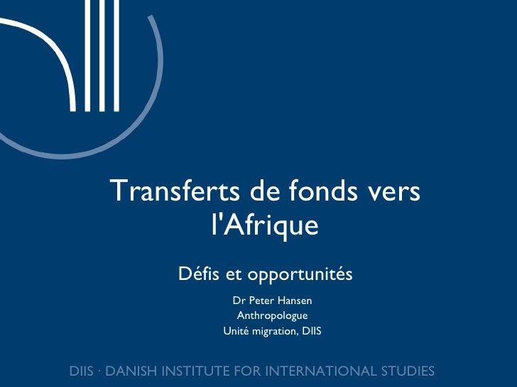 Transferts de fonds vers l'Afrique Défis et opportunités Dr Peter Hansen Anthropologue Unité migration, DIIS DIIS ∙ DANISH...