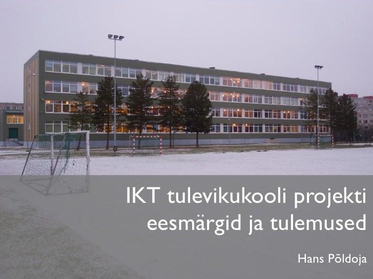 IKT tulevikukooli projekti   eesmärgid ja tulemused                   Hans Põldoja