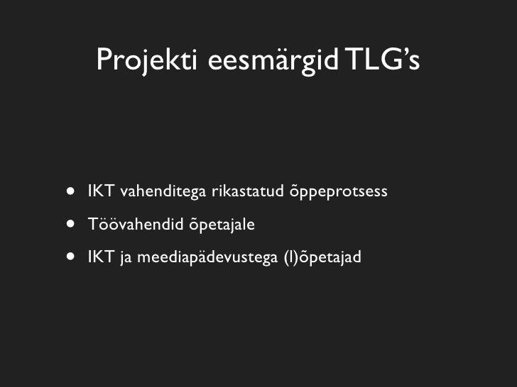 Projekti eesmärgid TLG's    •   IKT vahenditega rikastatud õppeprotsess  •   Töövahendid õpetajale  •   IKT ja meediapädev...