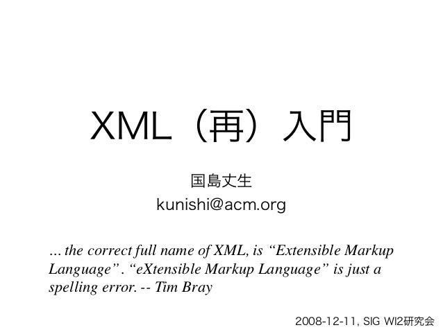 "XML(再)入門                     国島丈生                 kunishi@acm.org... the correct full name of XML, is ""Extensible MarkupLa..."
