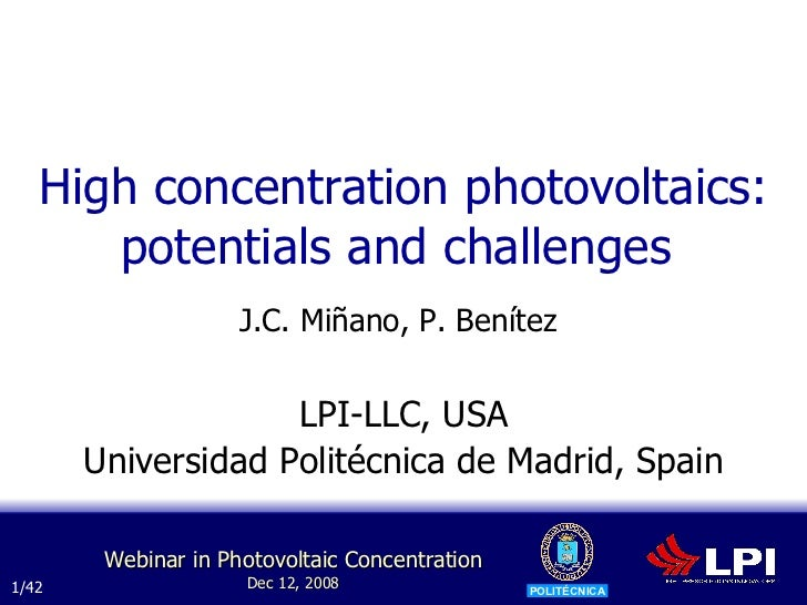 High concentration photovoltaics: potentials and challenges  J.C. Miñano, P. Benítez   LPI-LLC, USA Universidad Politécnic...