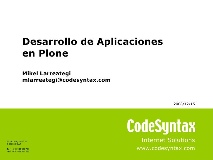 Internet Solutions www.codesyntax.com Desarrollo de Aplicaciones  en Plone Mikel Larreategi [email_address] 2008/12/15