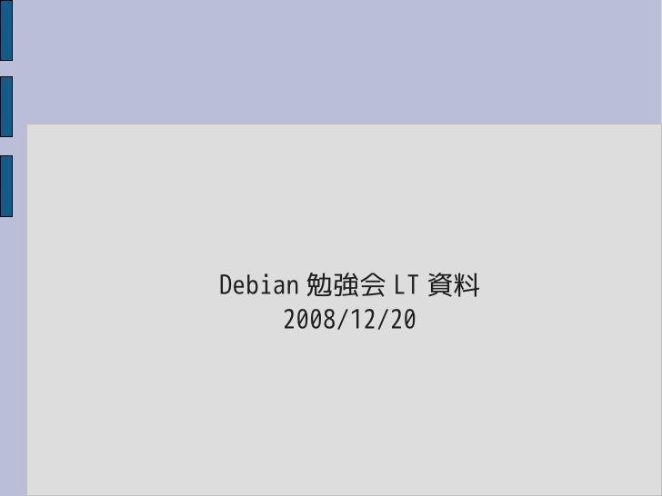Debian 勉強会 LT 資料      2008/12/20