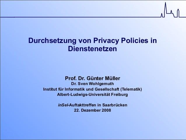 Durchsetzung von Privacy Policies in Dienstenetzen Prof. Dr. Günter Müller Dr. Sven Wohlgemuth Institut für Informatik und...