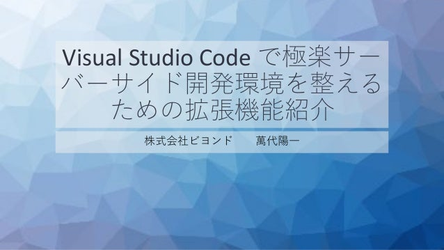 Visual Studio Code で極楽サー バーサイド開発環境を整える ための拡張機能紹介 株式会社ビヨンド 萬代陽一