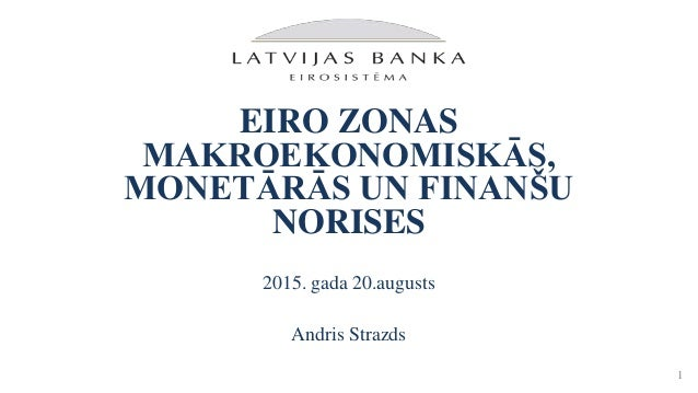 EIRO ZONAS MAKROEKONOMISKĀS, MONETĀRĀS UN FINANŠU NORISES 2015. gada 20.augusts Andris Strazds 1
