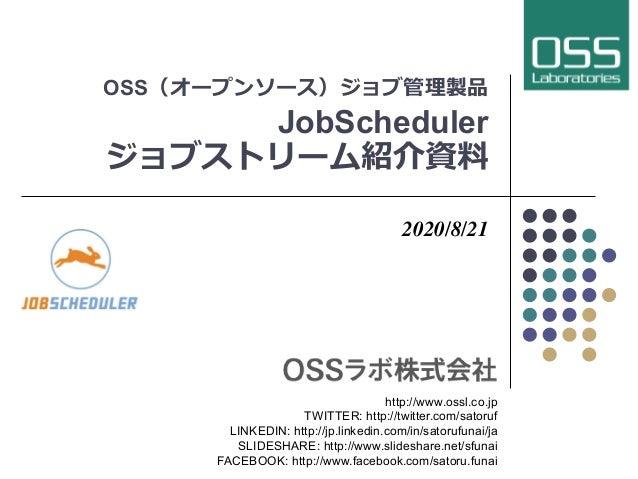 OSS(オープンソース)ジョブ管理製品 JobScheduler ジョブストリーム紹介資料 2020/8/21 http://www.ossl.co.jp TWITTER: http://twitter.com/satoruf LINKEDIN...