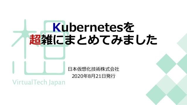 Kubernetesを 超雑にまとめてみました ⽇本仮想化技術株式会社 2020年8⽉21⽇発⾏