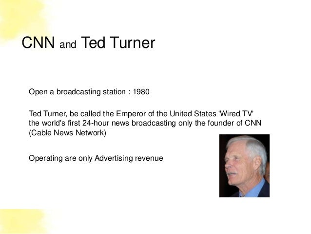 CNN and Ted TurnerOpen a broadcasting station : 1980Ted Turner, be called the Emperor of the United States Wired TVthe wor...