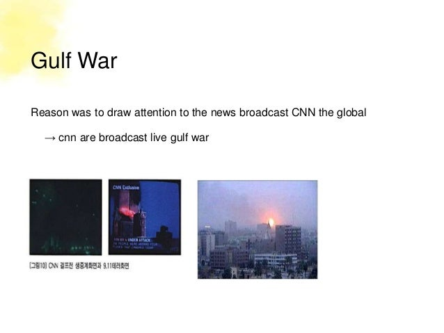 Gulf WarReason was to draw attention to the news broadcast CNN the global  → cnn are broadcast live gulf war