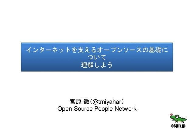 インターネットを支えるオープンソースの基礎に ついて 理解しよう 宮原 徹(@tmiyahar) Open Source People Network