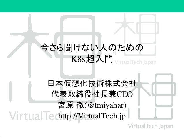 今さら聞けない人のための K8s超入門 日本仮想化技術株式会社 代表取締役社長兼CEO 宮原 徹(@tmiyahar) http://VirtualTech.jp