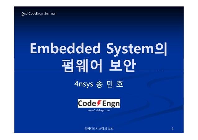 Embedded SystemEmbedded System의의펌웨어펌웨어 보안보안2nd CodeEngn Seminar임베디드시스템의 보호 1펌웨어펌웨어 보안보안4nsys4nsys 송송 민민 호호www.CodeEngn.com