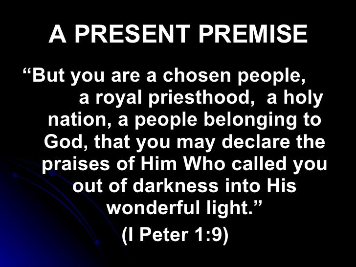 """A PRESENT PREMISE <ul><li>"""" But you are a chosen people,  a royal priesthood,  a holy nation, a people belonging to God, t..."""
