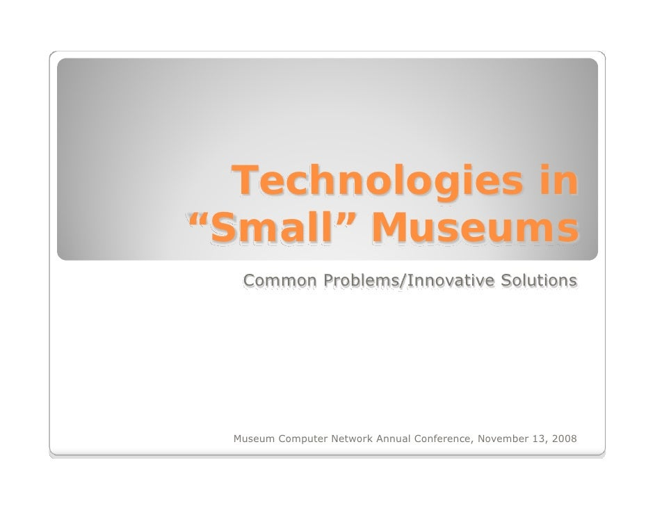 "Technologies in ""Small"" Museums    Common Problems/Innovative Solutions       Museum Computer Network Annual Conference, N..."