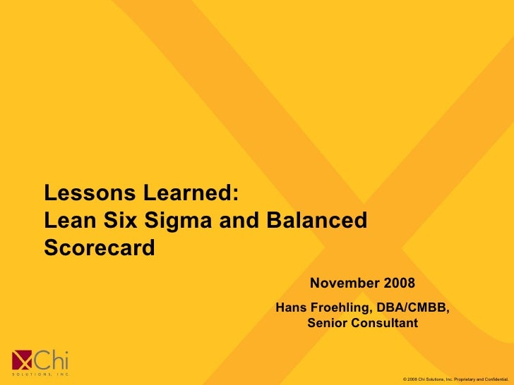 Lessons Learned:  Lean Six Sigma and Balanced Scorecard November 2008 Hans Froehling, DBA/CMBB, Senior Consultant