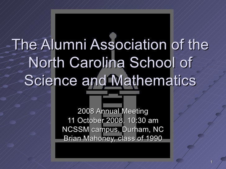 The Alumni Association of the North Carolina School of Science and Mathematics 2008 Annual Meeting 11 October 2008, 10:30 ...