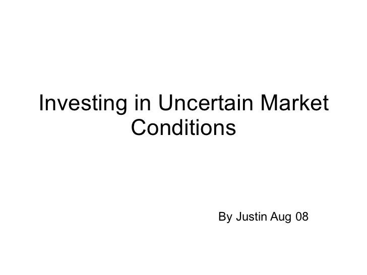 Investing in Uncertain Market Conditions By Justin Aug 08