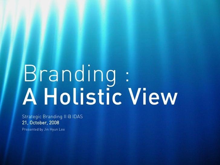 Branding : A Holistic View Strategic Branding II @ IDAS 21, October, 2008 Presented by Jin Hyun Lee