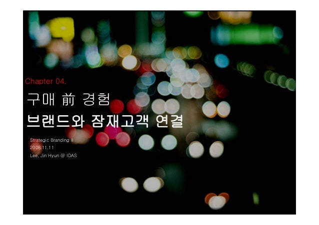 Chapter 04. 구매 前 경험 브랜드와 잠재고객 연결 Strategic Branding II 2008.11.11 Lee, Jin Hyun @ IDAS