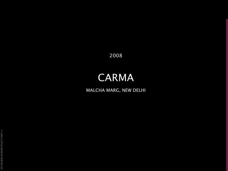 <ul><li>2008 </li></ul><ul><li>CARMA </li></ul><ul><li>MALCHA MARG, NEW DELHI </li></ul>