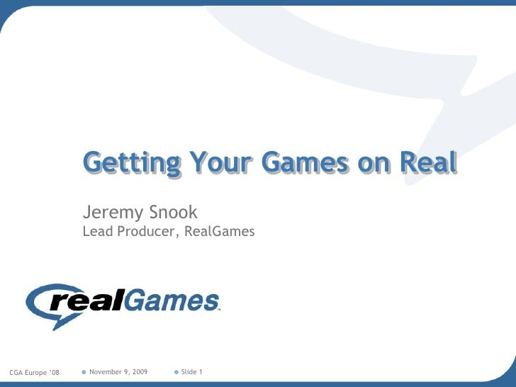 Getting Your Games on Real<br />Jeremy SnookLead Producer, RealGames<br />February 8, 2008<br />CGA Europe '08<br />Slide ...