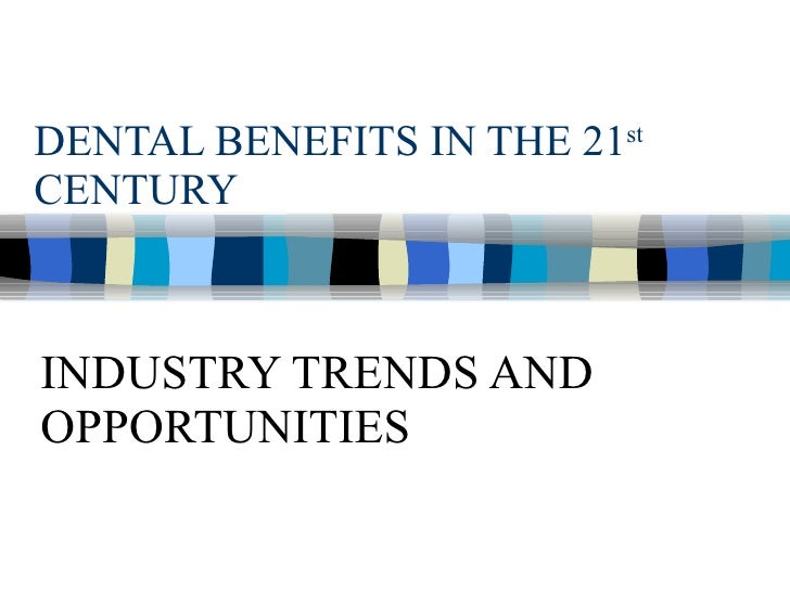 DENTAL BENEFITS IN THE 21 st  CENTURY INDUSTRY TRENDS AND OPPORTUNITIES