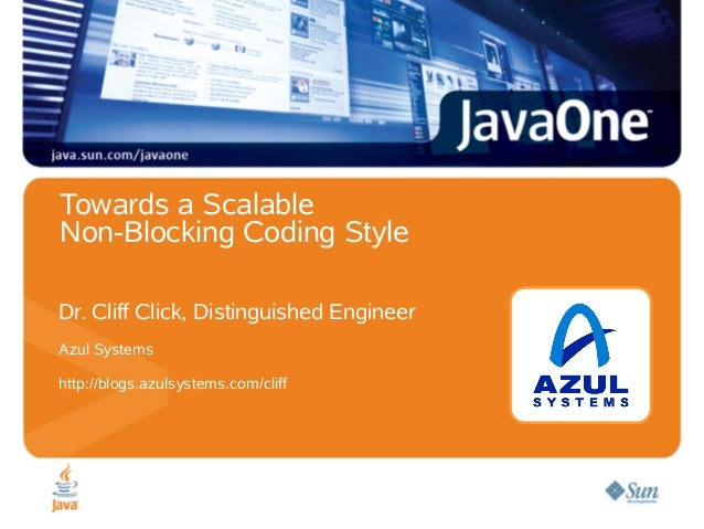 Towards a Scalable Non-Blocking Coding Style Dr. Cliff Click, Distinguished Engineer Azul Systems http://blogs.azulsystems...